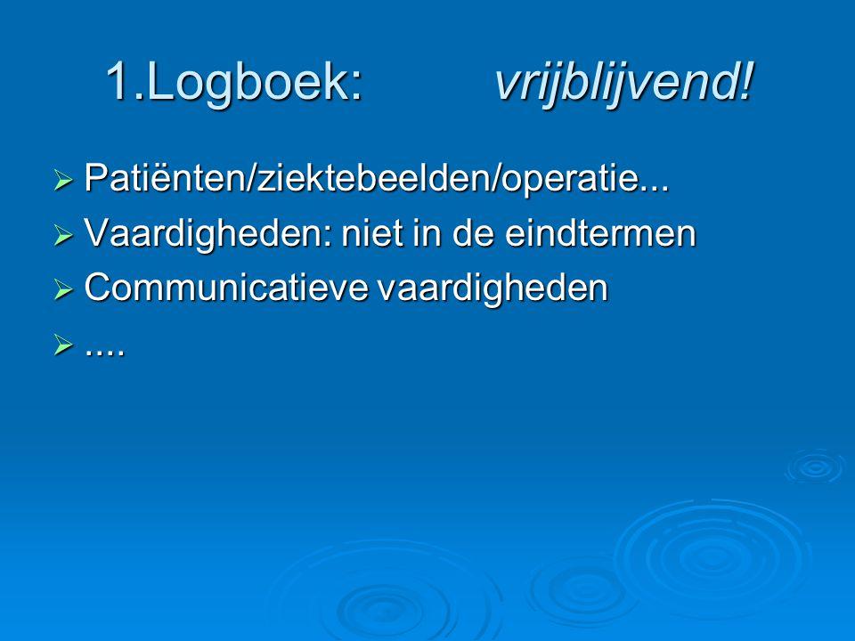 1.Logboek: vrijblijvend!  Patiënten/ziektebeelden/operatie...  Vaardigheden: niet in de eindtermen  Communicatieve vaardigheden ....