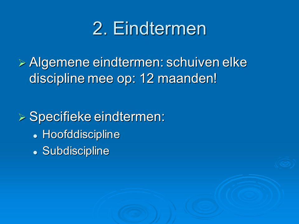 2. Eindtermen  Algemene eindtermen: schuiven elke discipline mee op: 12 maanden!  Specifieke eindtermen: Hoofddiscipline Hoofddiscipline Subdiscipli