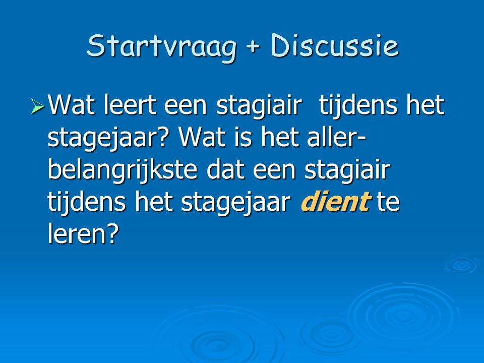 Startvraag + Discussie  Wat leert een stagiair tijdens het stagejaar? Wat is het aller- belangrijkste dat een stagiair tijdens het stagejaar dient te