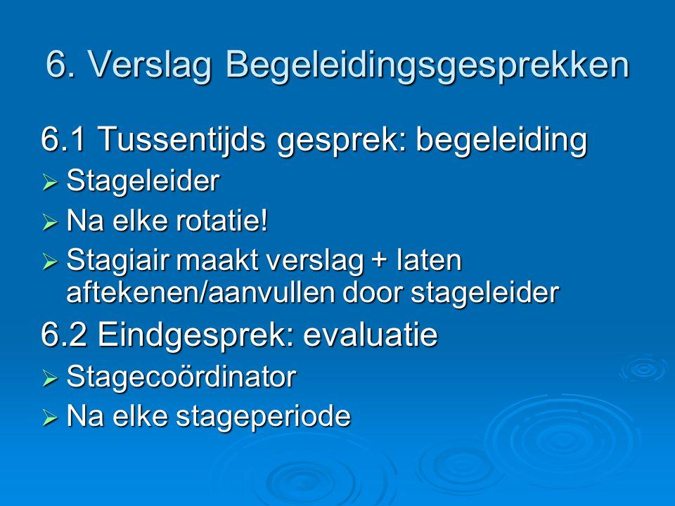 6. Verslag Begeleidingsgesprekken 6.1 Tussentijds gesprek: begeleiding  Stageleider  Na elke rotatie!  Stagiair maakt verslag + laten aftekenen/aan