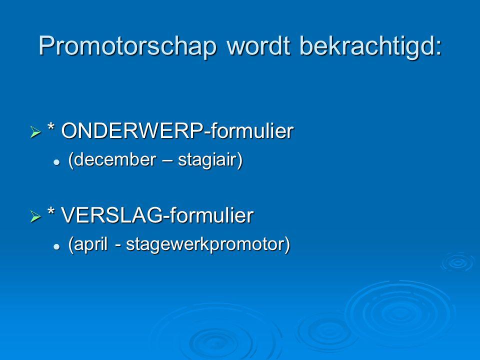 Promotorschap wordt bekrachtigd:  * ONDERWERP-formulier (december – stagiair) (december – stagiair)  * VERSLAG-formulier (april - stagewerkpromotor) (april - stagewerkpromotor)