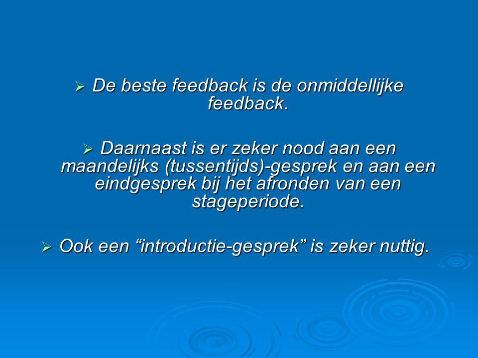  De beste feedback is de onmiddellijke feedback.  Daarnaast is er zeker nood aan een maandelijks (tussentijds)-gesprek en aan een eindgesprek bij he