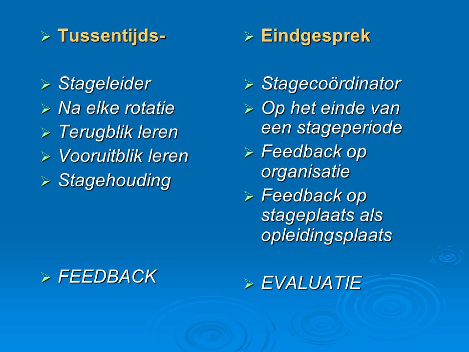  Tussentijds-  Stageleider  Na elke rotatie  Terugblik leren  Vooruitblik leren  Stagehouding  FEEDBACK  Eindgesprek  Stagecoördinator  Op h