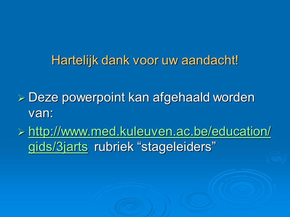 """Hartelijk dank voor uw aandacht!  Deze powerpoint kan afgehaald worden van:  http://www.med.kuleuven.ac.be/education/ gids/3jarts rubriek """"stageleid"""