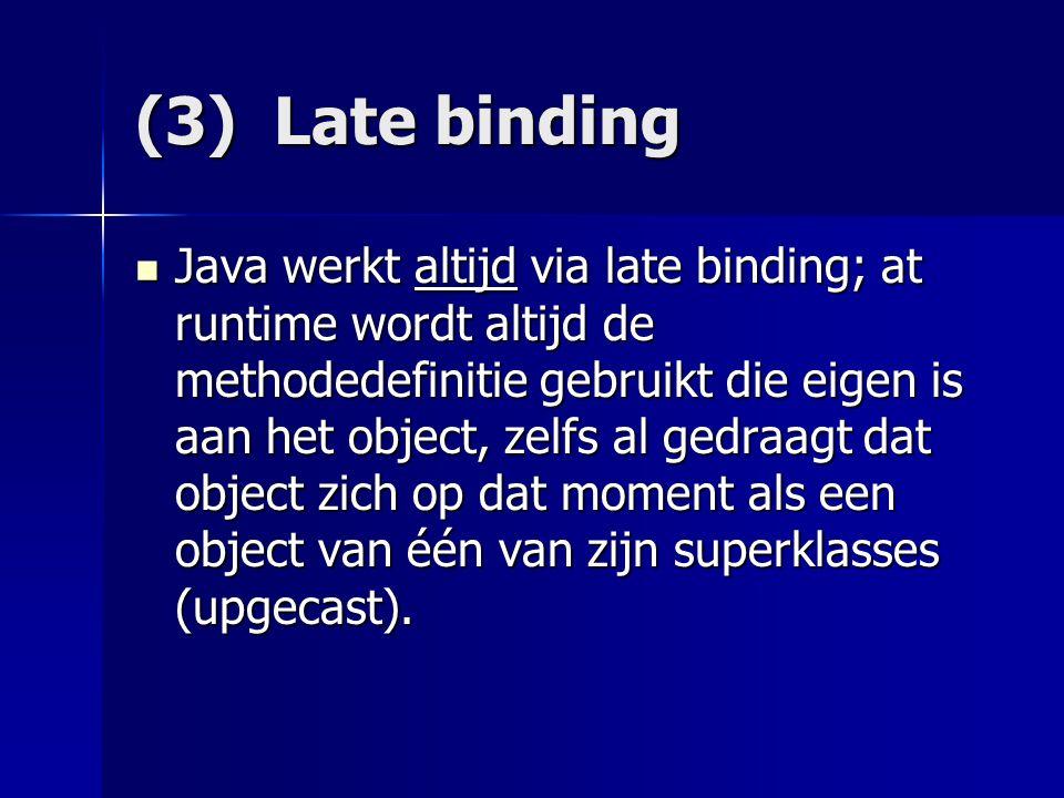(3) Late binding Java werkt altijd via late binding; at runtime wordt altijd de methodedefinitie gebruikt die eigen is aan het object, zelfs al gedraagt dat object zich op dat moment als een object van één van zijn superklasses (upgecast).