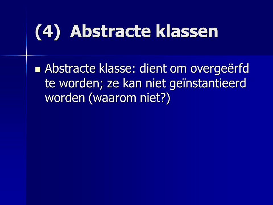 (4) Abstracte klassen Abstracte klasse: dient om overgeërfd te worden; ze kan niet geïnstantieerd worden (waarom niet?) Abstracte klasse: dient om overgeërfd te worden; ze kan niet geïnstantieerd worden (waarom niet?)