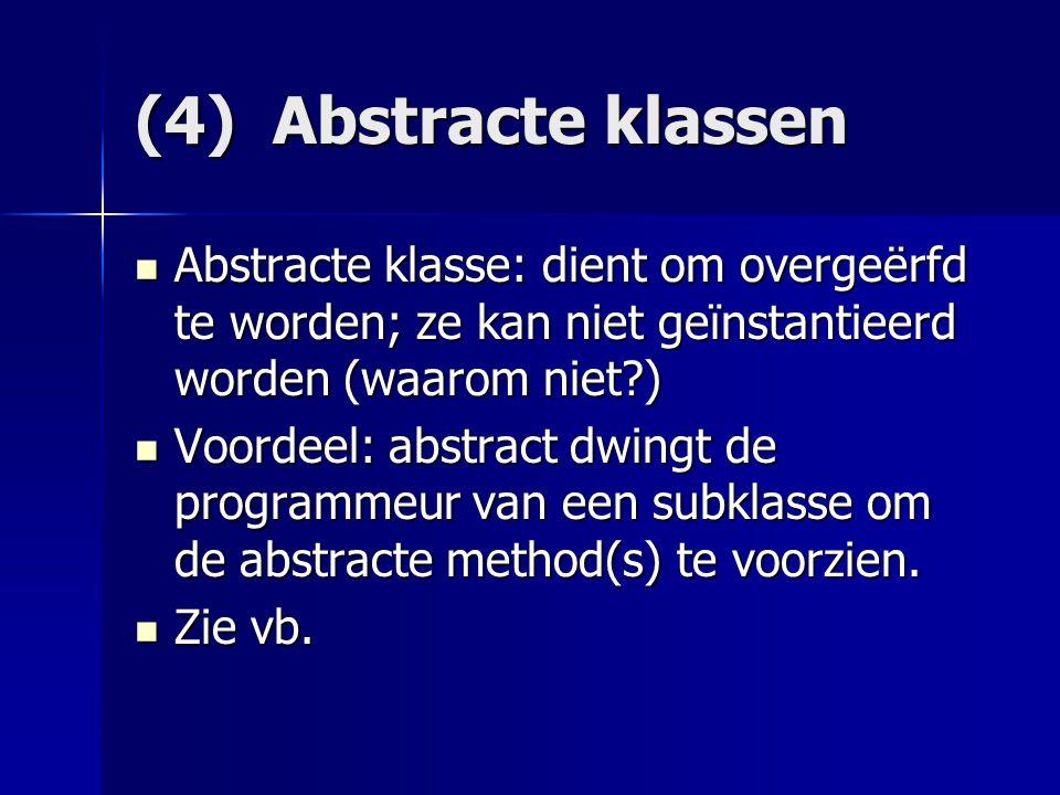 (4) Abstracte klassen Abstracte klasse: dient om overgeërfd te worden; ze kan niet geïnstantieerd worden (waarom niet?) Abstracte klasse: dient om overgeërfd te worden; ze kan niet geïnstantieerd worden (waarom niet?) Voordeel: abstract dwingt de programmeur van een subklasse om de abstracte method(s) te voorzien.