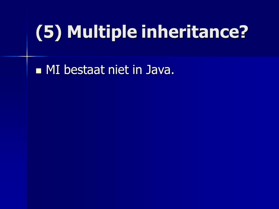 (5) Multiple inheritance? MI bestaat niet in Java. MI bestaat niet in Java.