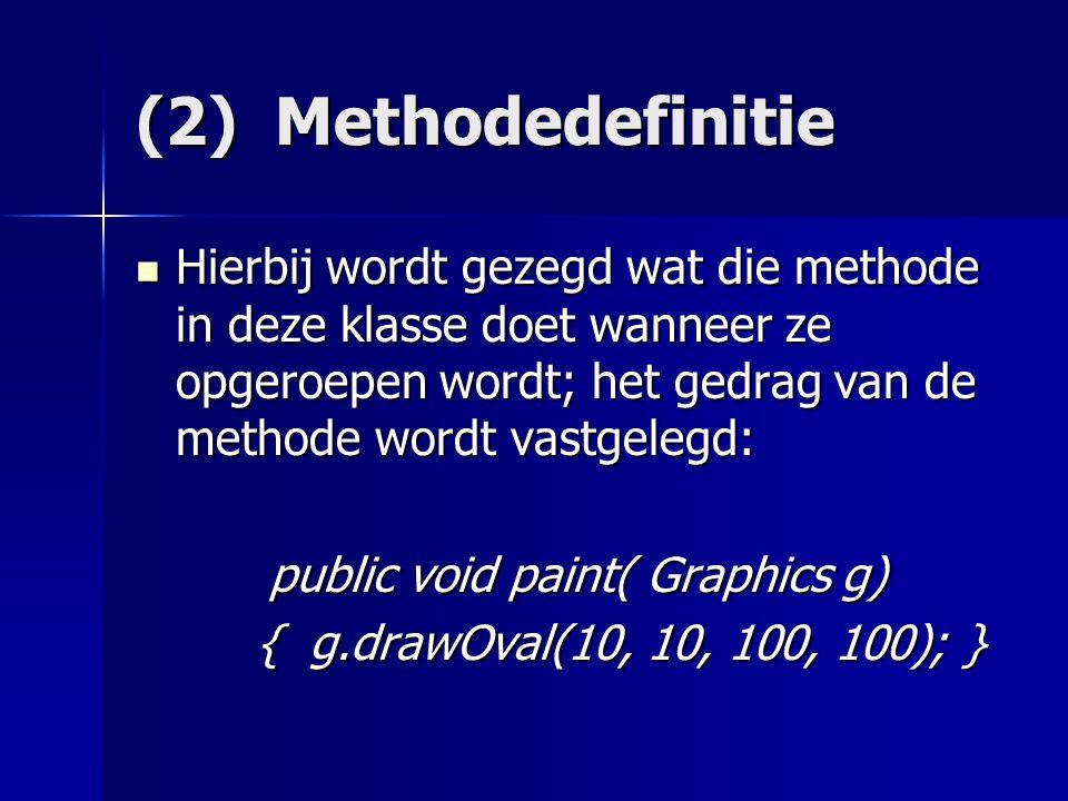 (2) Methodedefinitie Hierbij wordt gezegd wat die methode in deze klasse doet wanneer ze opgeroepen wordt; het gedrag van de methode wordt vastgelegd: Hierbij wordt gezegd wat die methode in deze klasse doet wanneer ze opgeroepen wordt; het gedrag van de methode wordt vastgelegd: public void paint( Graphics g) public void paint( Graphics g) { g.drawOval(10, 10, 100, 100); } { g.drawOval(10, 10, 100, 100); }
