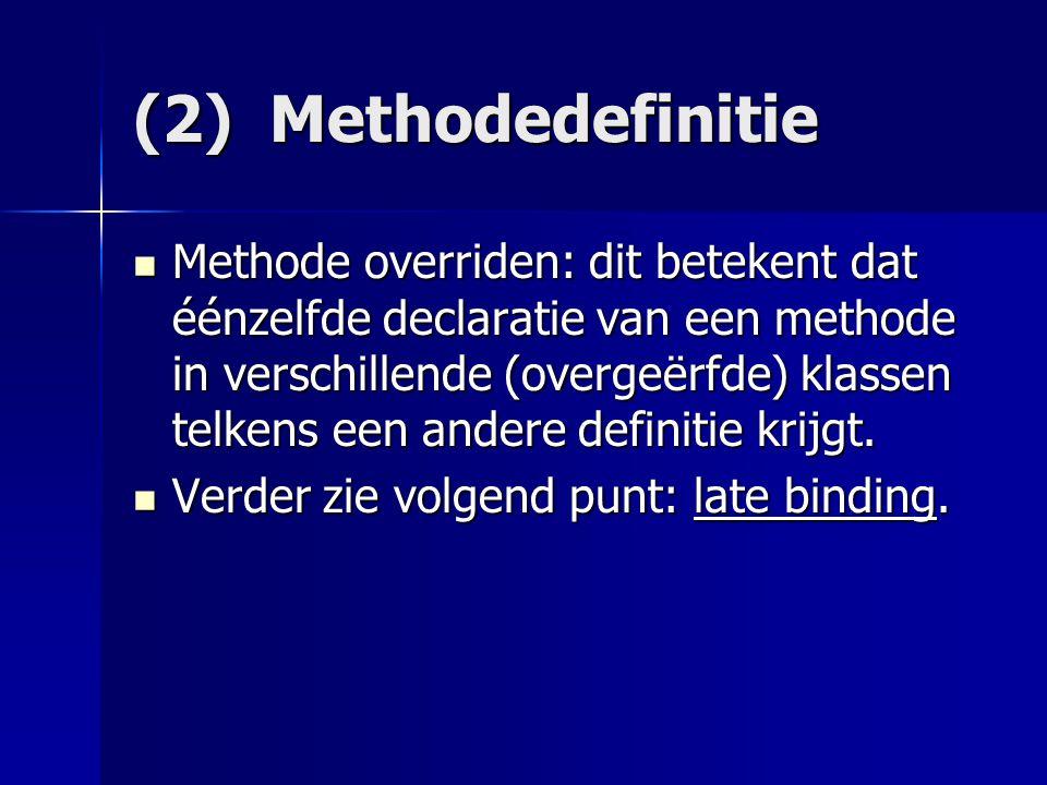 (2) Methodedefinitie Methode overriden: dit betekent dat éénzelfde declaratie van een methode in verschillende (overgeërfde) klassen telkens een andere definitie krijgt.