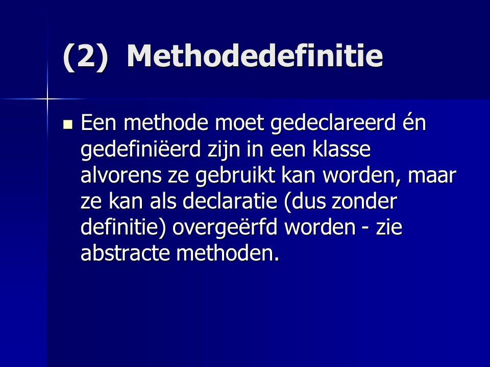 (2) Methodedefinitie Een methode moet gedeclareerd én gedefiniëerd zijn in een klasse alvorens ze gebruikt kan worden, maar ze kan als declaratie (dus zonder definitie) overgeërfd worden - zie abstracte methoden.