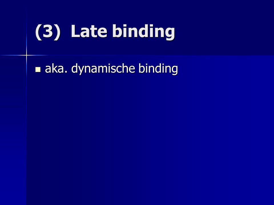 (3) Late binding aka. dynamische binding aka. dynamische binding