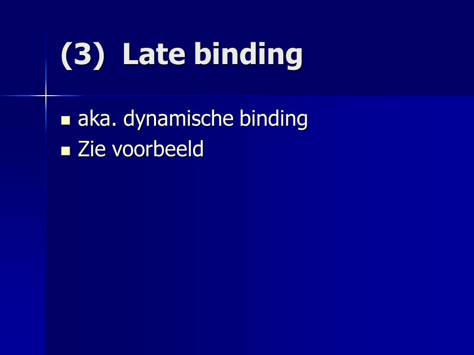 (3) Late binding aka. dynamische binding aka. dynamische binding Zie voorbeeld Zie voorbeeld