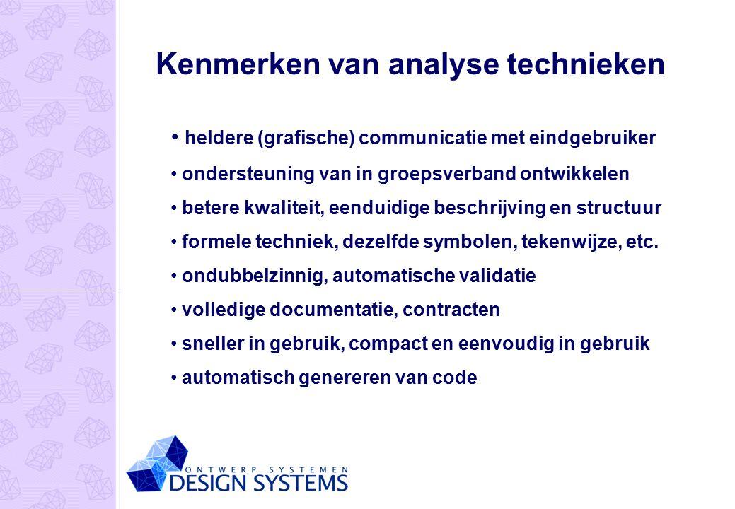 Kenmerken van analyse technieken heldere (grafische) communicatie met eindgebruiker ondersteuning van in groepsverband ontwikkelen betere kwaliteit, eenduidige beschrijving en structuur formele techniek, dezelfde symbolen, tekenwijze, etc.