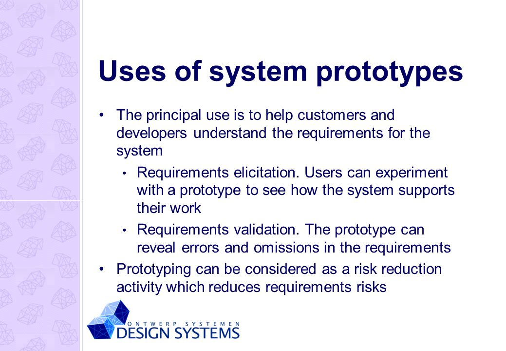 Uses of system prototypes The principal use is to help customers and developers understand the requirements for the system Requirements elicitation.