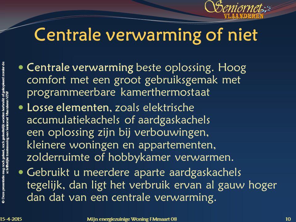 © Deze presentatie mag noch geheel, noch gedeeltelijk worden herbruikt of gekopieerd zonder de schriftelijke toestemming van Seniornet Vlaanderen VZW Centrale verwarming of niet Centrale verwarming beste oplossing.