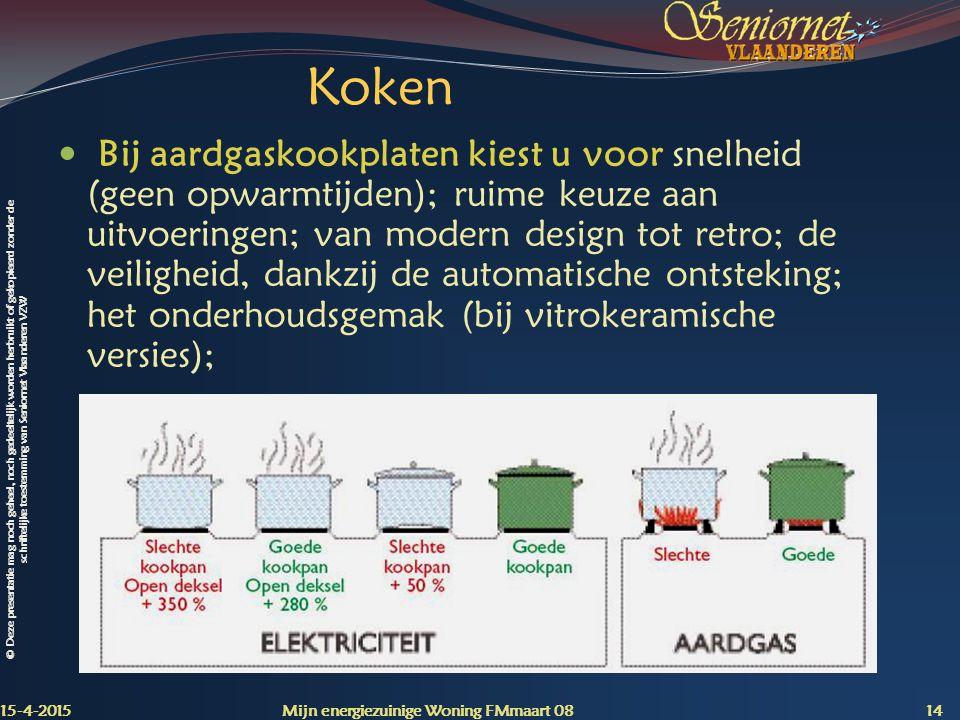 © Deze presentatie mag noch geheel, noch gedeeltelijk worden herbruikt of gekopieerd zonder de schriftelijke toestemming van Seniornet Vlaanderen VZW Koken Bij aardgaskookplaten kiest u voor snelheid (geen opwarmtijden); ruime keuze aan uitvoeringen; van modern design tot retro; de veiligheid, dankzij de automatische ontsteking; het onderhoudsgemak (bij vitrokeramische versies); 15-4-2015 Mijn energiezuinige Woning FMmaart 08 14
