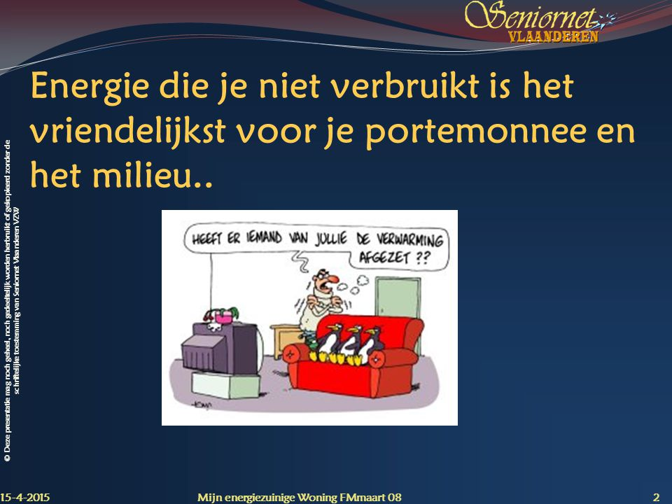 © Deze presentatie mag noch geheel, noch gedeeltelijk worden herbruikt of gekopieerd zonder de schriftelijke toestemming van Seniornet Vlaanderen VZW Energie, hoe er mee omgaan.