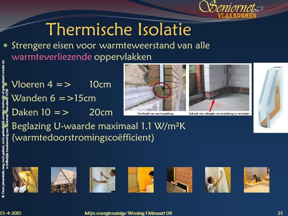 © Deze presentatie mag noch geheel, noch gedeeltelijk worden herbruikt of gekopieerd zonder de schriftelijke toestemming van Seniornet Vlaanderen VZW Thermische Isolatie Strengere eisen voor warmteweerstand van alle warmteverliezende oppervlakken Vloeren 4 =>10cm Wanden 6 =>15cm Daken 10 =>20cm Beglazing U-waarde maximaal 1.1 W/m²K (warmtedoorstromingscoëfficient) 15-4-2015 Mijn energiezuinige Woning FMmaart 08 21