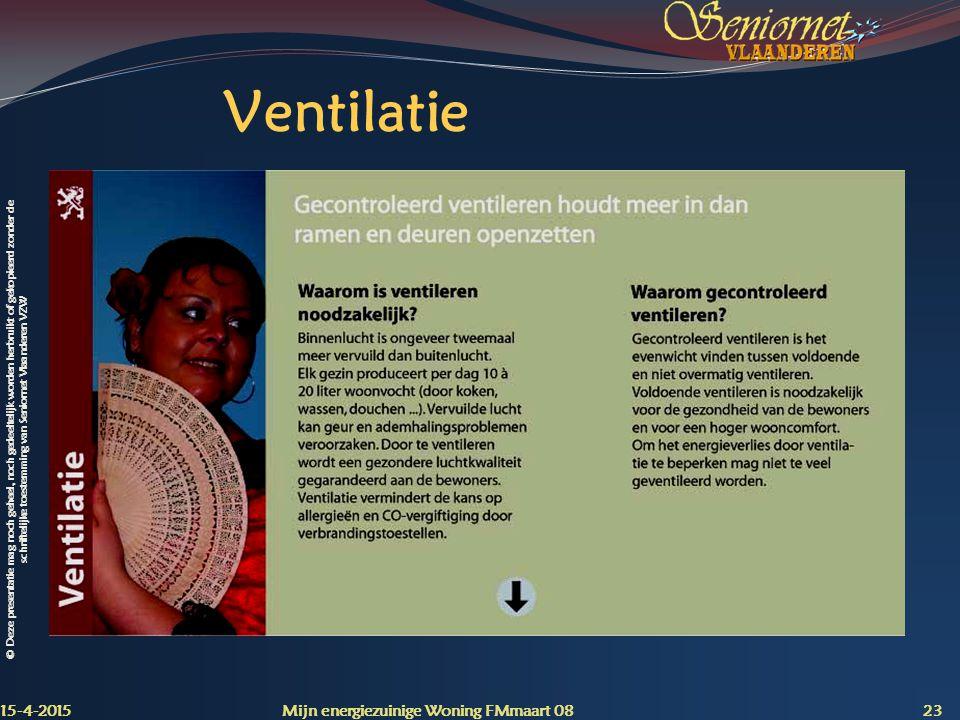 © Deze presentatie mag noch geheel, noch gedeeltelijk worden herbruikt of gekopieerd zonder de schriftelijke toestemming van Seniornet Vlaanderen VZW Ventilatie 15-4-2015 Mijn energiezuinige Woning FMmaart 08 23