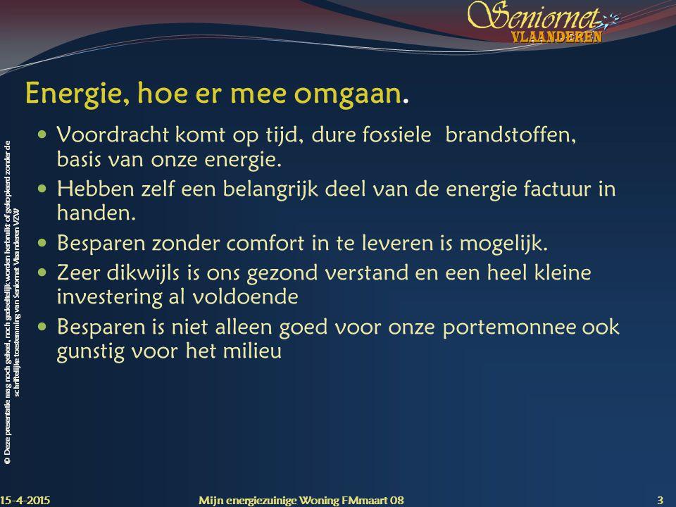 © Deze presentatie mag noch geheel, noch gedeeltelijk worden herbruikt of gekopieerd zonder de schriftelijke toestemming van Seniornet Vlaanderen VZW 15-4-2015 Mijn energiezuinige Woning FMmaart 08 4