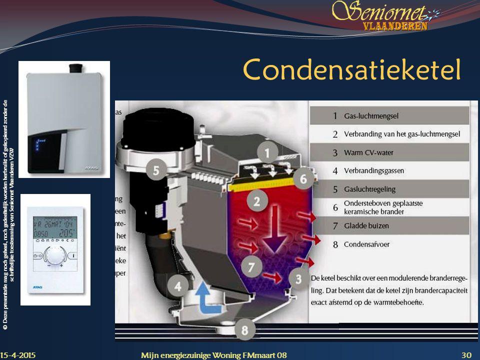© Deze presentatie mag noch geheel, noch gedeeltelijk worden herbruikt of gekopieerd zonder de schriftelijke toestemming van Seniornet Vlaanderen VZW Condensatieketel 15-4-2015 Mijn energiezuinige Woning FMmaart 08 30