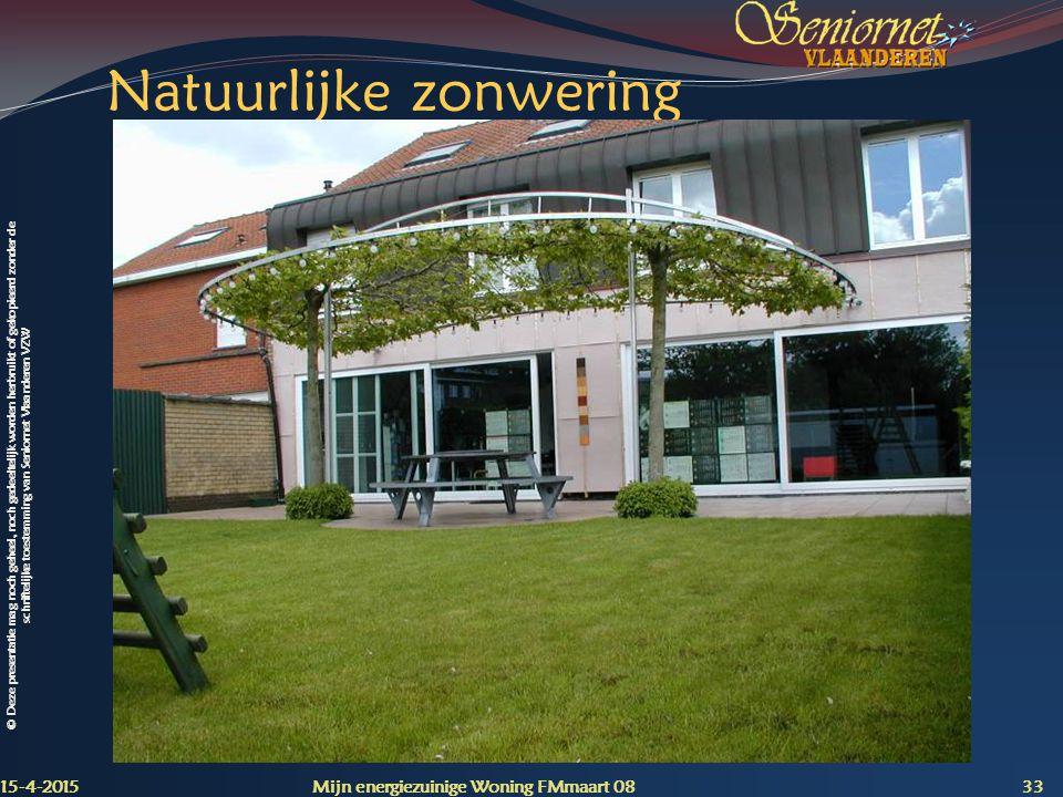 © Deze presentatie mag noch geheel, noch gedeeltelijk worden herbruikt of gekopieerd zonder de schriftelijke toestemming van Seniornet Vlaanderen VZW Natuurlijke zonwering 15-4-2015 Mijn energiezuinige Woning FMmaart 08 33