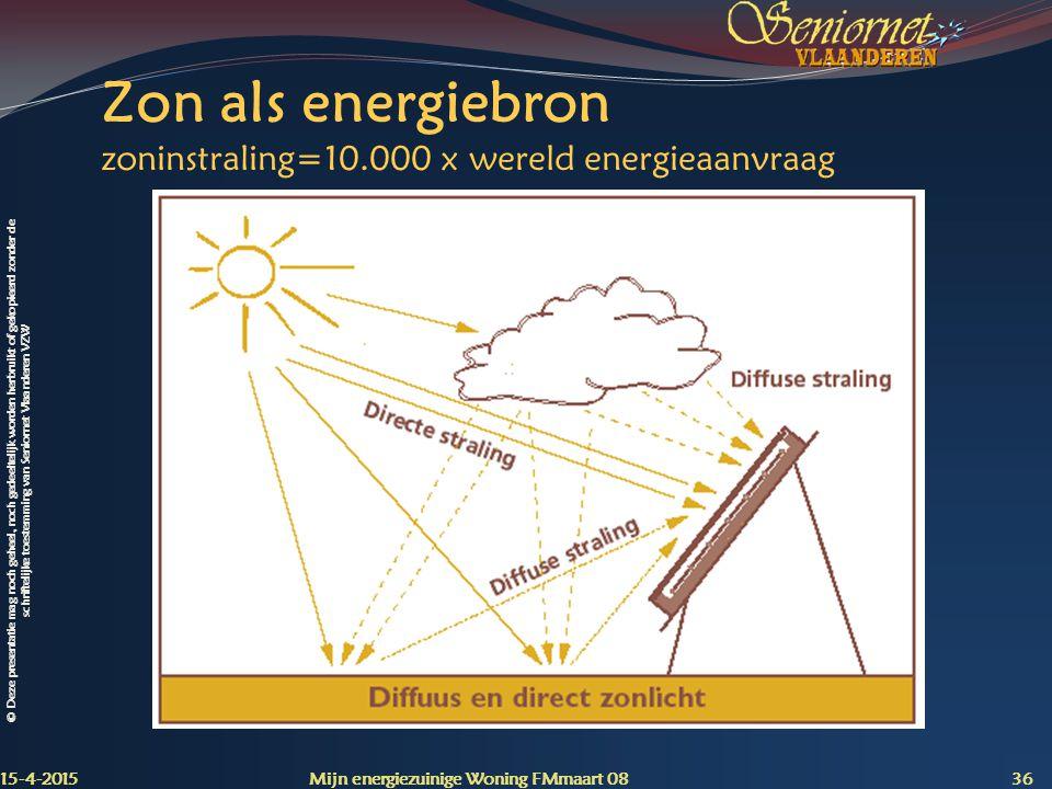 © Deze presentatie mag noch geheel, noch gedeeltelijk worden herbruikt of gekopieerd zonder de schriftelijke toestemming van Seniornet Vlaanderen VZW Zon als energiebron zoninstraling=10.000 x wereld energieaanvraag 15-4-2015 Mijn energiezuinige Woning FMmaart 08 36