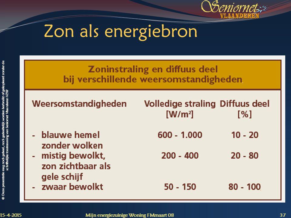 © Deze presentatie mag noch geheel, noch gedeeltelijk worden herbruikt of gekopieerd zonder de schriftelijke toestemming van Seniornet Vlaanderen VZW Zon als energiebron 15-4-2015 Mijn energiezuinige Woning FMmaart 08 37