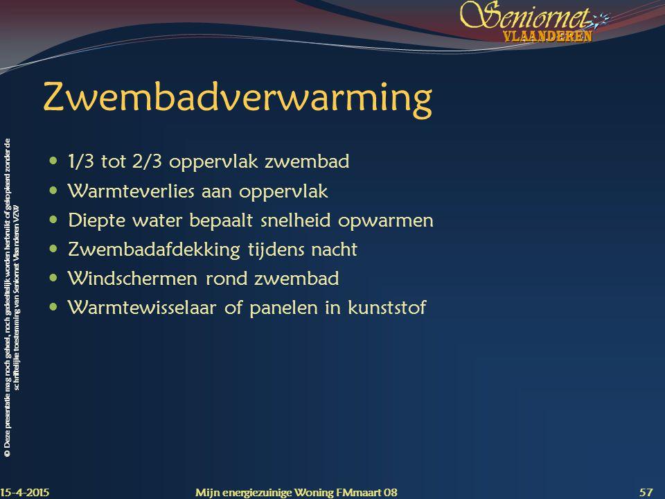 © Deze presentatie mag noch geheel, noch gedeeltelijk worden herbruikt of gekopieerd zonder de schriftelijke toestemming van Seniornet Vlaanderen VZW Zwembadverwarming 1/3 tot 2/3 oppervlak zwembad Warmteverlies aan oppervlak Diepte water bepaalt snelheid opwarmen Zwembadafdekking tijdens nacht Windschermen rond zwembad Warmtewisselaar of panelen in kunststof 15-4-2015 Mijn energiezuinige Woning FMmaart 08 57