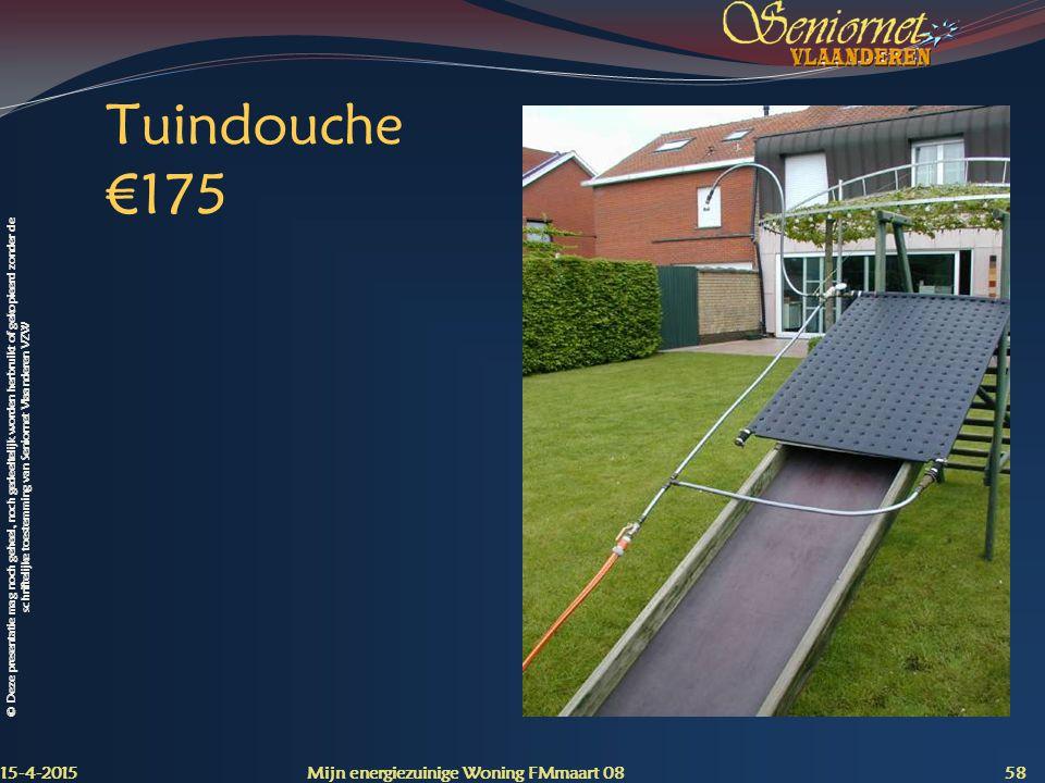 © Deze presentatie mag noch geheel, noch gedeeltelijk worden herbruikt of gekopieerd zonder de schriftelijke toestemming van Seniornet Vlaanderen VZW Tuindouche €175 15-4-2015 Mijn energiezuinige Woning FMmaart 08 58