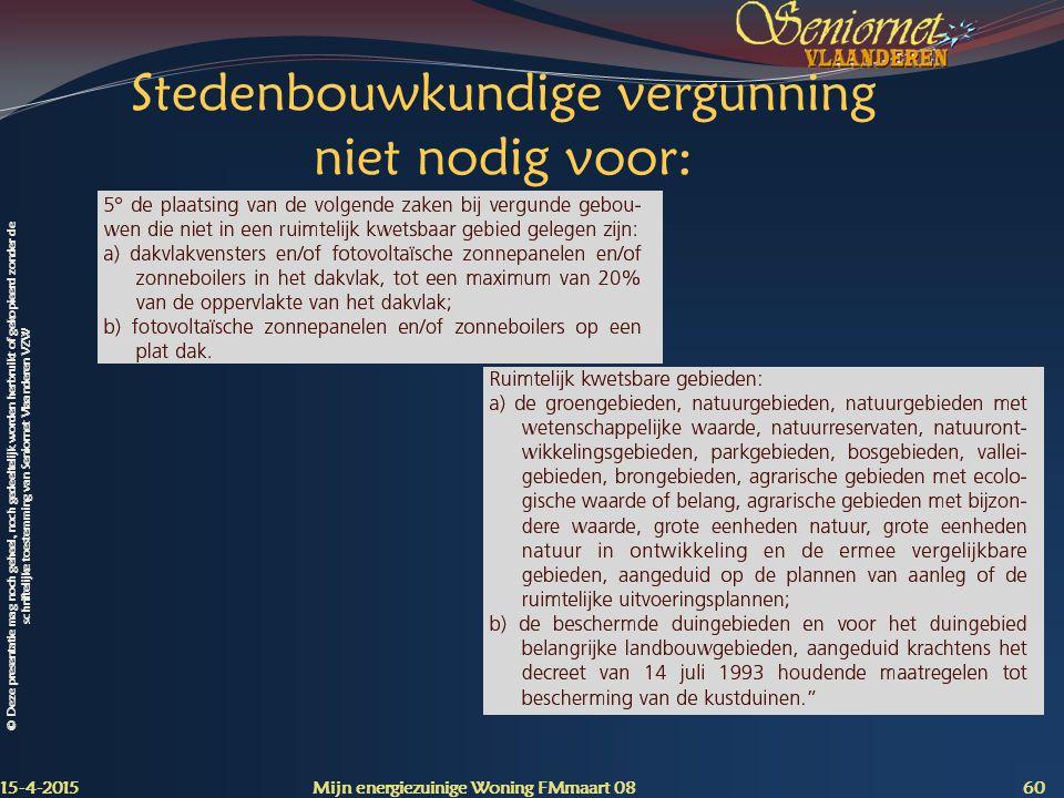 © Deze presentatie mag noch geheel, noch gedeeltelijk worden herbruikt of gekopieerd zonder de schriftelijke toestemming van Seniornet Vlaanderen VZW Stedenbouwkundige vergunning niet nodig voor: 15-4-2015 Mijn energiezuinige Woning FMmaart 08 60