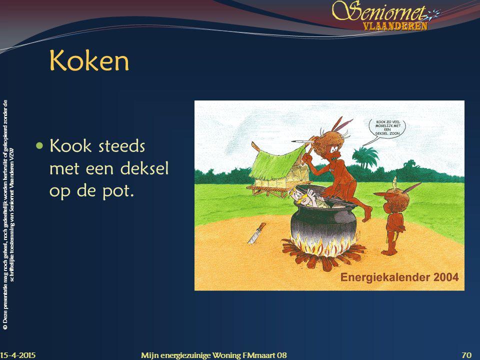 © Deze presentatie mag noch geheel, noch gedeeltelijk worden herbruikt of gekopieerd zonder de schriftelijke toestemming van Seniornet Vlaanderen VZW Koken Kook steeds met een deksel op de pot.