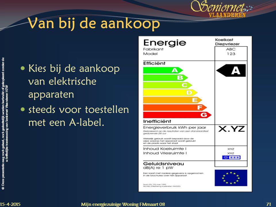 © Deze presentatie mag noch geheel, noch gedeeltelijk worden herbruikt of gekopieerd zonder de schriftelijke toestemming van Seniornet Vlaanderen VZW Van bij de aankoop Kies bij de aankoop van elektrische apparaten steeds voor toestellen met een A-label.
