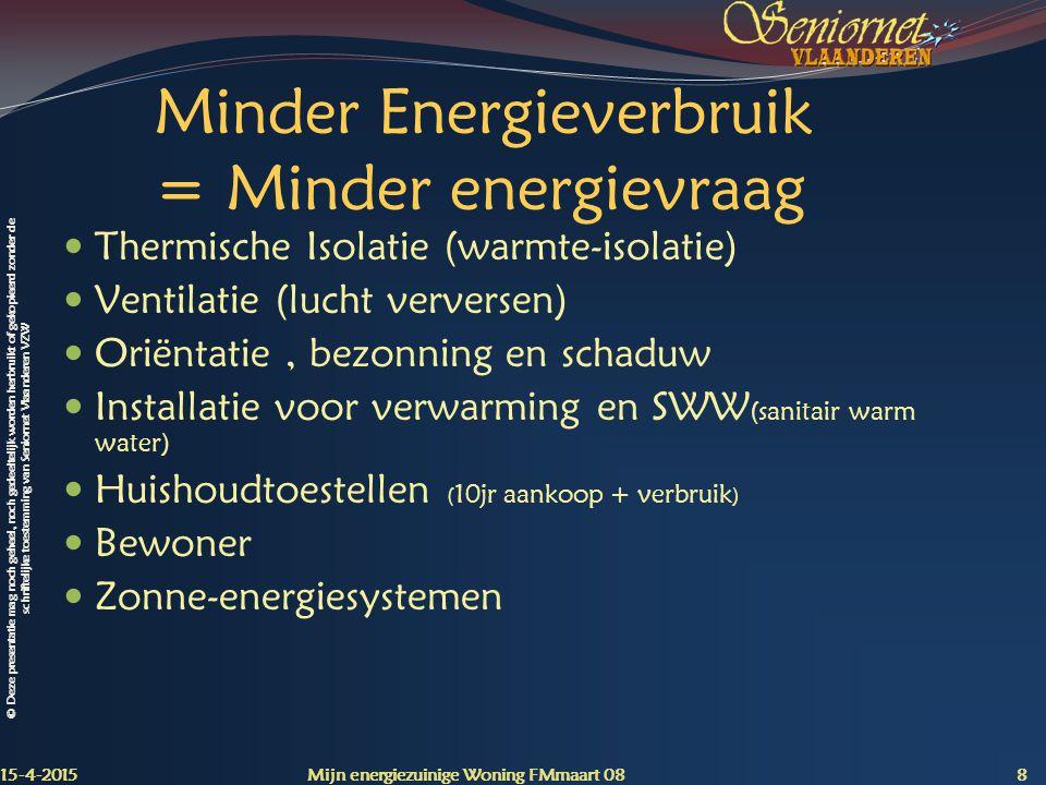 © Deze presentatie mag noch geheel, noch gedeeltelijk worden herbruikt of gekopieerd zonder de schriftelijke toestemming van Seniornet Vlaanderen VZW Minder Energieverbruik = Minder energievraag Thermische Isolatie (warmte-isolatie) Ventilatie (lucht verversen) Oriëntatie, bezonning en schaduw Installatie voor verwarming en SWW (sanitair warm water) Huishoudtoestellen ( 10jr aankoop + verbruik ) Bewoner Zonne-energiesystemen 15-4-2015 Mijn energiezuinige Woning FMmaart 08 8