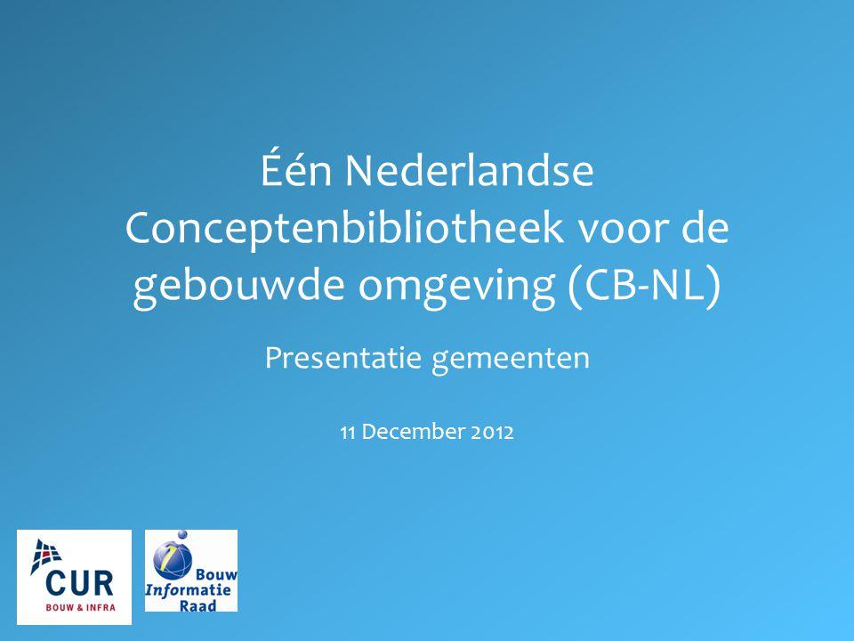 Één Nederlandse Conceptenbibliotheek voor de gebouwde omgeving (CB-NL) Presentatie gemeenten 11 December 2012