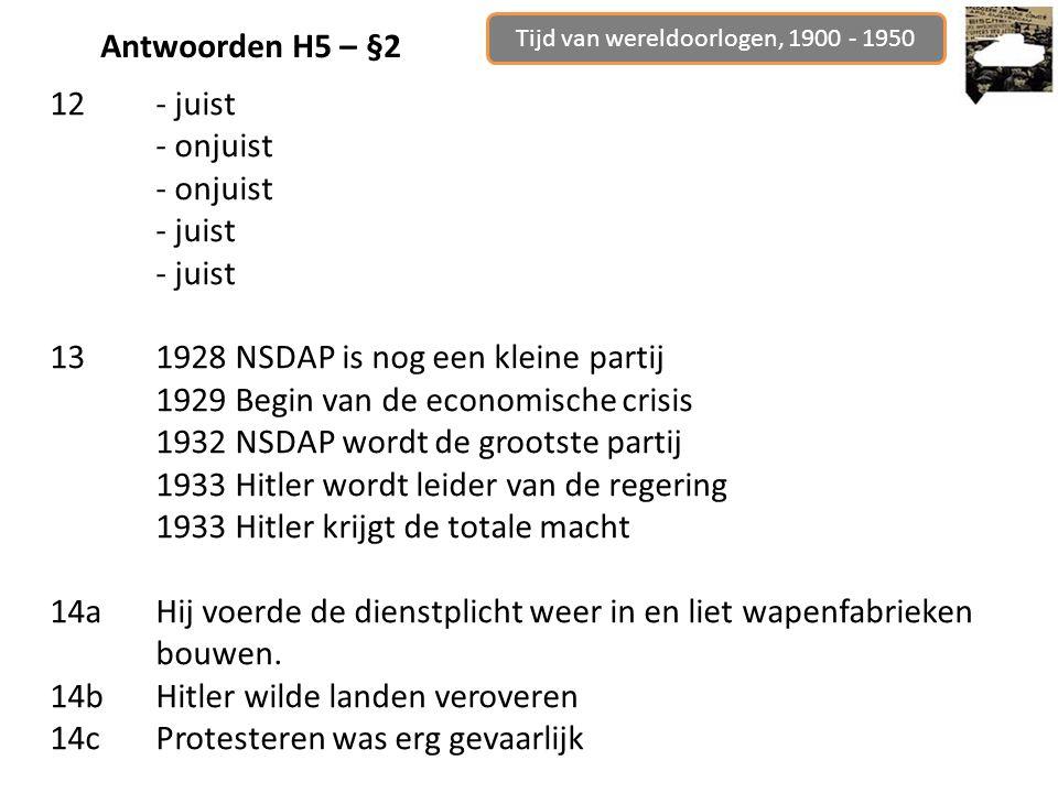Tijd van wereldoorlogen, 1900 - 1950 Antwoorden H5 – §2 12- juist - onjuist - juist 131928 NSDAP is nog een kleine partij 1929 Begin van de economische crisis 1932 NSDAP wordt de grootste partij 1933 Hitler wordt leider van de regering 1933 Hitler krijgt de totale macht 14aHij voerde de dienstplicht weer in en liet wapenfabrieken bouwen.