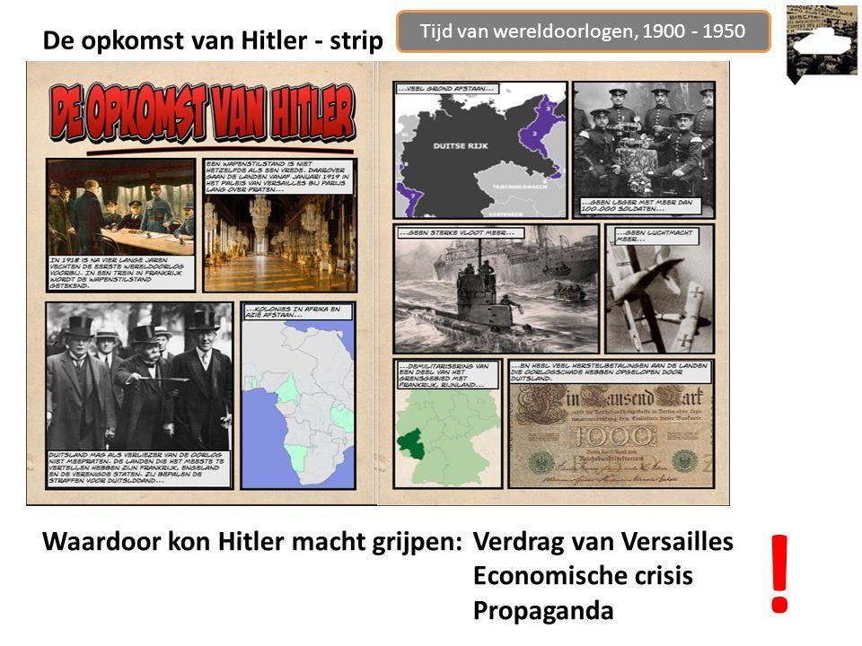 Tijd van wereldoorlogen, 1900 - 1950 De opkomst van Hitler - strip Waardoor kon Hitler macht grijpen:Verdrag van Versailles Economische crisis Propaganda !
