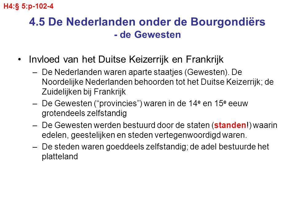 4.5 De Nederlanden onder de Bourgondiërs - Bourgondië Lag in het Noordoosten van Frankrijk Door een slimme huwelijkspolitiek en toeval kregen de Bourgondische leenmannen steeds meer gebieden in hun bezit De Bourgondiërs werden zo sterk dat de Franse koning hen niet meer kon controleren De Franse koning hoopte ook via zijn Bourgondische leenmannen greep te krijgen op de zuidelijke Nederlanden (lees: Brabant, Vlaanderen en Henegouwen Echter, juist doordat het Bourgondische huis daar gebied verwierf, nam haar macht én onafhankelijkheid toe.