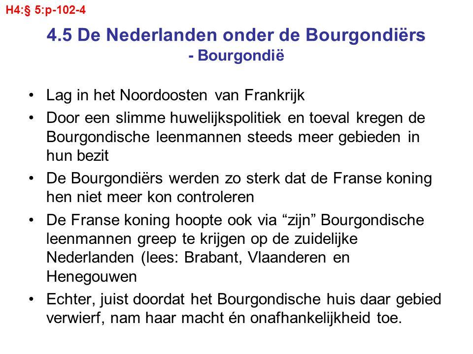4.5 De Nederlanden onder de Bourgondiërs - Grijpen van de macht Gedurende de 15 e eeuw kwamen steeds meer Gewesten onder de Bourgondische Kroon (in 1383 als eerste Vlaanderen) De Bourgondiërs trachten het bestuur meer te centraliseren –Ze verplaatsen hun hof naar Brussel –Er werd een hoogste rechtbank ingesteld (De Grote Raad) –En in 1466 werd de Staten Generaal (lees: Standen Generaal) voor het eerst bijeengeroepen –Met de Staten Generaal maakte het hof ook afspraken over centrale belastingen.