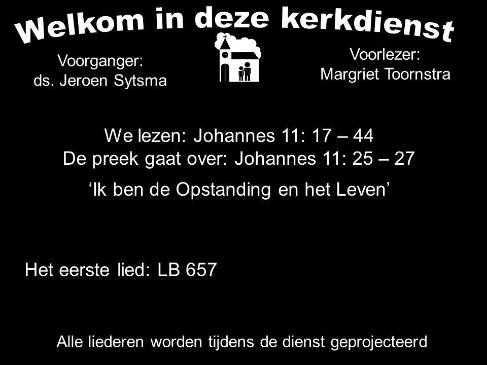 We lezen: Johannes 11: 17 – 44 De preek gaat over: Johannes 11: 25 – 27 'Ik ben de Opstanding en het Leven' Alle liederen worden tijdens de dienst gep