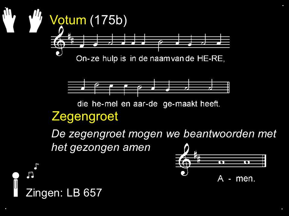 Votum (175b) Zegengroet De zegengroet mogen we beantwoorden met het gezongen amen Zingen: LB 657....