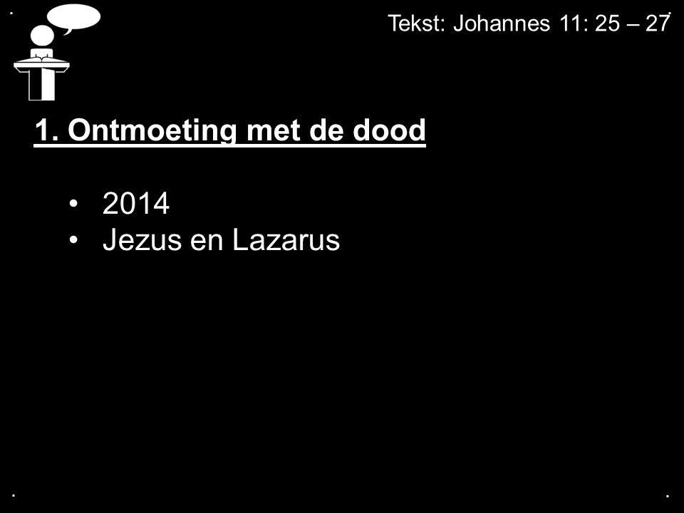 .... Tekst: Johannes 11: 25 – 27 1. Ontmoeting met de dood 2014 Jezus en Lazarus