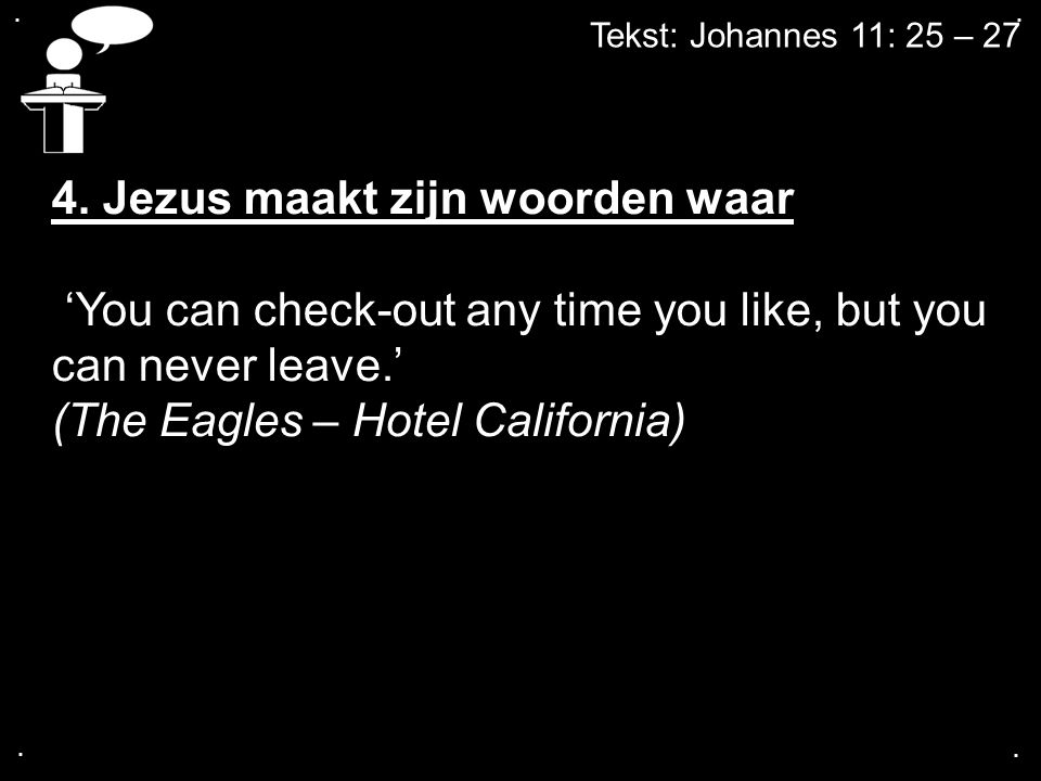 .... Tekst: Johannes 11: 25 – 27 4. Jezus maakt zijn woorden waar 'You can check-out any time you like, but you can never leave.' (The Eagles – Hotel