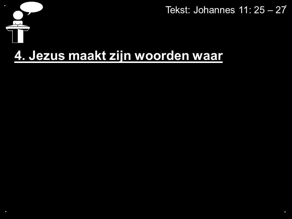 .... Tekst: Johannes 11: 25 – 27 4. Jezus maakt zijn woorden waar