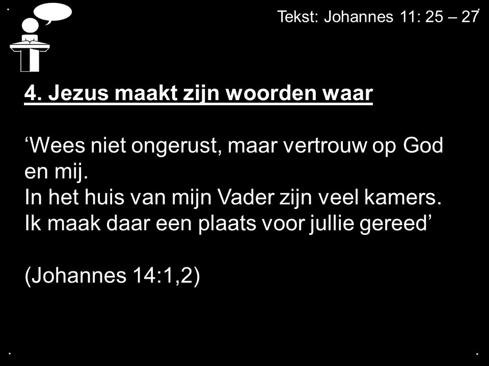 .... Tekst: Johannes 11: 25 – 27 4. Jezus maakt zijn woorden waar 'Wees niet ongerust, maar vertrouw op God en mij. In het huis van mijn Vader zijn ve