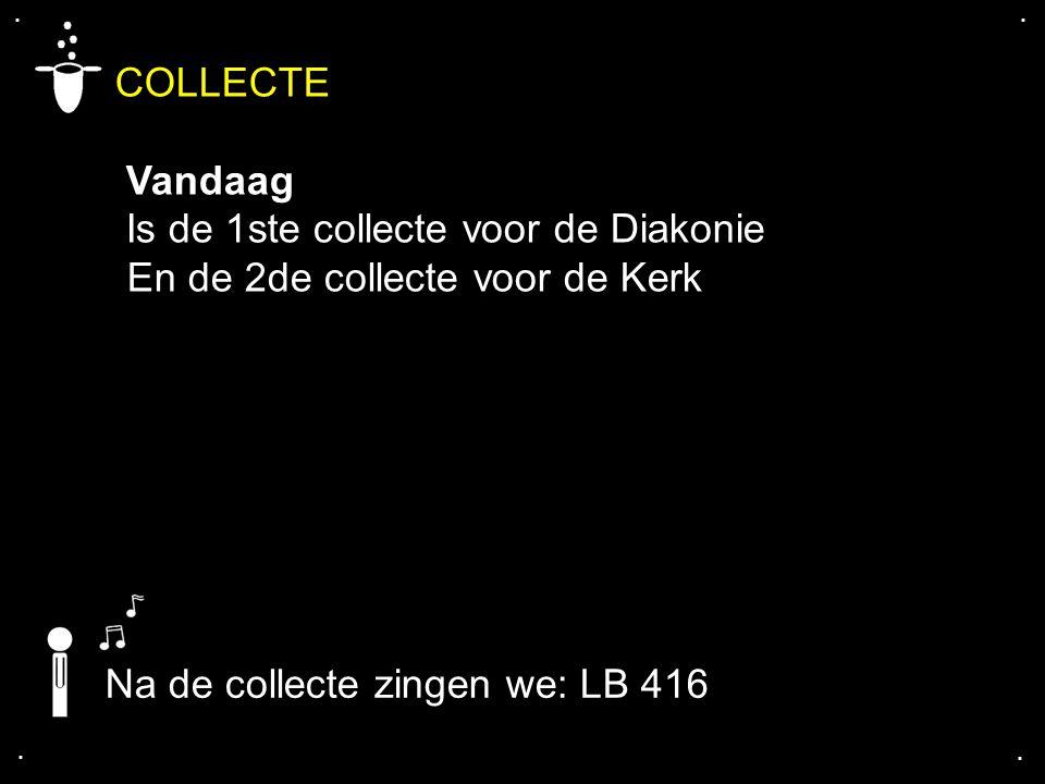 .... COLLECTE Vandaag Is de 1ste collecte voor de Diakonie En de 2de collecte voor de Kerk Na de collecte zingen we: LB 416