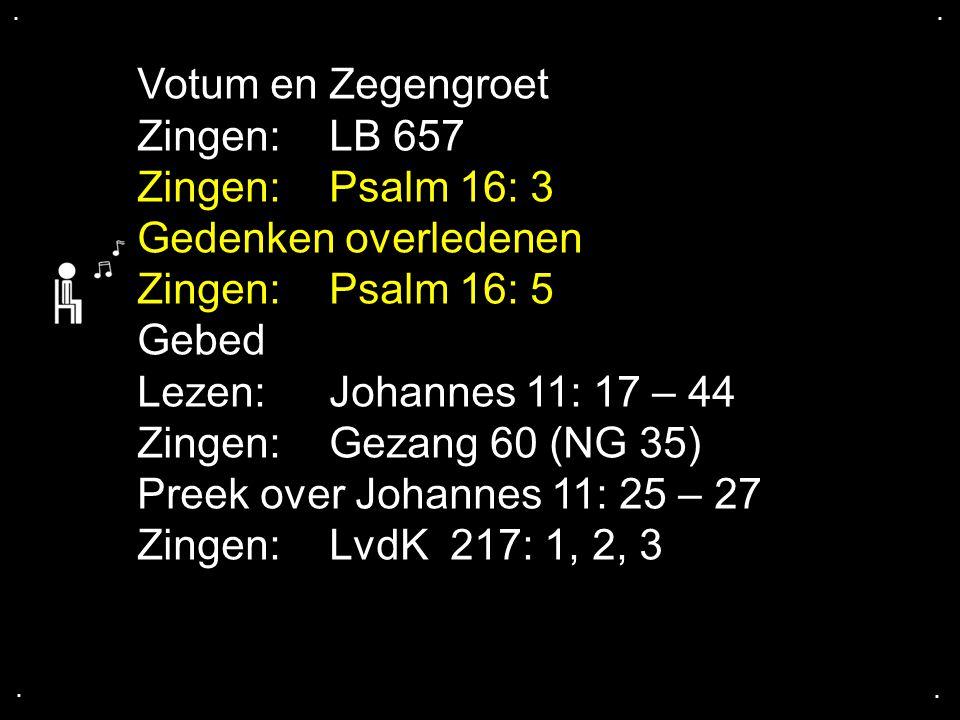 .... Votum en Zegengroet Zingen:LB 657 Zingen:Psalm 16: 3 Gedenken overledenen Zingen:Psalm 16: 5 Gebed Lezen:Johannes 11: 17 – 44 Zingen:Gezang 60 (N