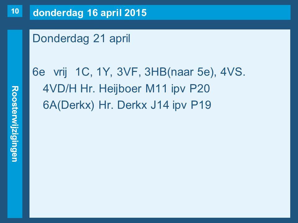 donderdag 16 april 2015 Roosterwijzigingen Donderdag 21 april 6evrij1C, 1Y, 3VF, 3HB(naar 5e), 4VS. 4VD/H Hr. Heijboer M11 ipv P20 6A(Derkx) Hr. Derkx