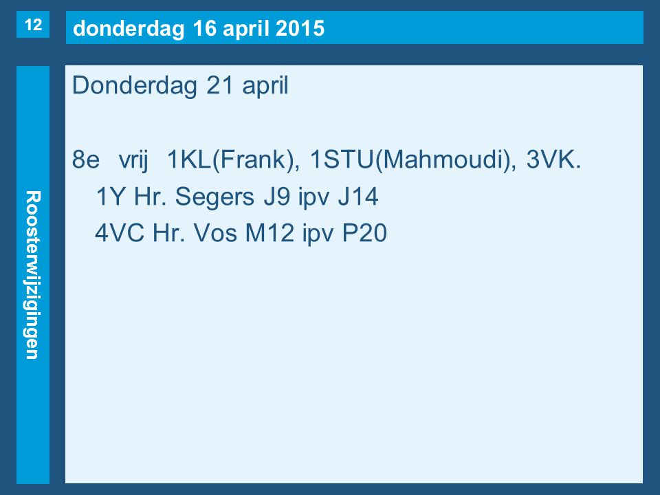 donderdag 16 april 2015 Roosterwijzigingen Donderdag 21 april 8evrij1KL(Frank), 1STU(Mahmoudi), 3VK. 1Y Hr. Segers J9 ipv J14 4VC Hr. Vos M12 ipv P20